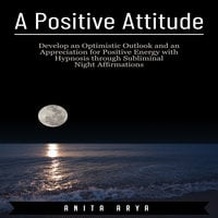 A Positive Attitude: Develop an Optimistic Outlook and an Appreciation for Positive Energy with Hypnosis through Subliminal Night Affirmations - Anita Arya