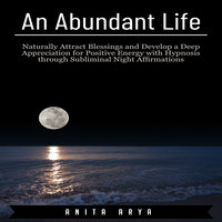 An Abundant Life: Naturally Attract Blessings and Develop a Deep Appreciation for Positive Energy with Hypnosis through Subliminal Night Affirmations - Anita Arya