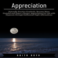 Appreciation: Naturally Practice Gratitude, Become More Graceful and Enjoy a Deeper Appreciation for Life with Hypnosis through Subliminal Night Affirmations - Anita Arya