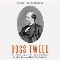 Boss Tweed: The Life and Legacy of the Notorious Politican Who Ran Tammany Hall in New York City - Charles River Editors