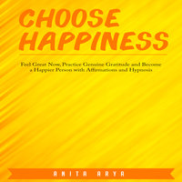 Choose Happiness: Feel Great Now, Practice Genuine Gratitude and Become a Happier Person with Affirmations and Hypnosis - Anita Arya