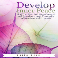 Develop Inner Peace: Find Your Zen, Feel More Centered and Experience Inner Peace with Affirmations and Hypnosis - Anita Arya
