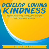 Develop Loving Kindness: Become More Loving, Increase Your Kindness and Embrace a More Peaceful State of Mind with Affirmations and Hypnosis - Anita Arya