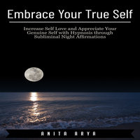 Embrace Your True Self: Increase Self Love and Appreciate Your Genuine Self with Hypnosis through Subliminal Night Affirmations - Anita Arya
