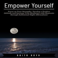 Empower Yourself: Focus on Your Strengths, Develop a Positive Attitude and Increase Your Resilience with Hypnosis through Subliminal Night Affirmations - Anita Arya