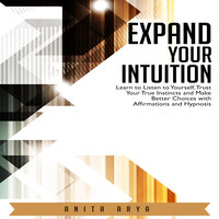 Expand Your Intuition: Learn to Listen to Yourself, Trust Your True Instincts and Make Better Choices with Affirmations and Hypnosis - Anita Arya