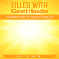 Filled with Gratitude: Increase Your Appreciation, Raise Your Vibration and Attract More Positivity with Affirmations and Hypnosis - Anita Arya