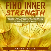 Find Inner Strength: Increase Your Resilience, Gain Courage and Develop a Strong Mental Foundation with Affirmations and Hypnosis - Anita Arya