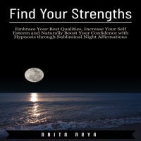 Find Your Strengths: Embrace Your Best Qualities, Increase Your Self Esteem and Naturally Boost Your Confidence with Hypnosis through Subliminal Night Affirmations - Anita Arya