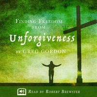 Finding Freedom from Unforgiveness - Greg Gordon
