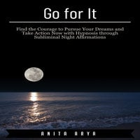 Go for It: Find the Courage to Pursue Your Dreams and Take Action Now with Hypnosis through Subliminal Night Affirmations - Anita Arya