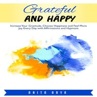 Grateful and Happy: Increase Your Gratitude, Choose Happiness and Feel More Joy Every Day with Affirmations and Hypnosis - Anita Arya