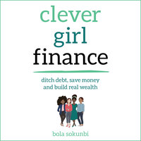 Clever Girl Finance: Ditch debt, save money and build real wealth - Bola Sokunbi