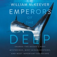 Emperors of the Deep: Sharks--The Ocean's Most Mysterious, Most Misunderstood, and Most Important Guardians - William McKeever