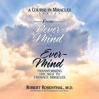 From Never-Mind to Ever-Mind: Transforming the Self to Embrace Miracles - Robert Rosenthal