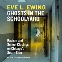 Ghosts in the Schoolyard: Racism and School Closings in Chicago's South Side - Eve L. Ewing