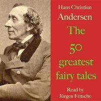 Hans Christian Andersen: The 50 greatest fairy tales - Hans Christian Andersen