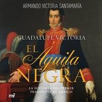 Guadalupe Victoria: El águila negra - Luis Armando Victoria Santamaría