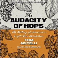 The Audacity of Hops: The History of America's Craft Beer Revolution - Tom Acitelli