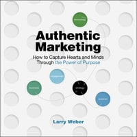 Authentic Marketing: How To Capture Hearts and Minds Through the Power of Purpose - Larry Weber