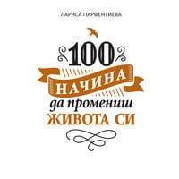 100 начина да промениш живота си - Лариса Парфентиева