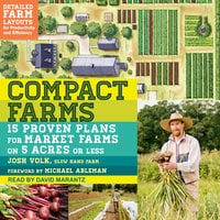 Compact Farms: 15 Proven Plans for Market Farms on 5 Acres or Less - Josh Volk