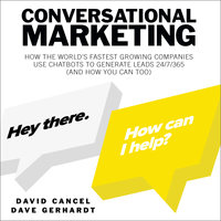 Conversational Marketing: How the World's Fastest Growing Companies Use Chatbots to Generate Leads 24/7/365 (And How You Can Too) - David Cancel, Dave Gerhardt