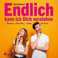 Endlich kann ich dich verstehen: Besser streiten, reden, lachen - Jörg Eikmann