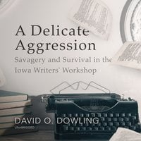 A Delicate Aggression: Savagery and Survival in the Iowa Writers' Workshop - David O. Dowling