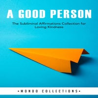 A Good Person: The Subliminal Affirmations Collection for Loving Kindness - Mondo Collections