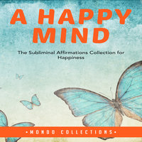A Happy Mind: The Subliminal Affirmations Collection for Happiness - Mondo Collections