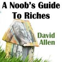 A Noob's Guide To Riches - David Allen