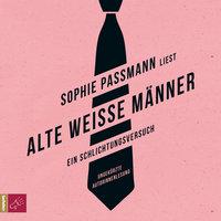 Alte weiße Männer: Ein Schlichtungsversuch - Sophie Passmann