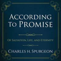 According to Promise: Of Salvation, Life, and Eternity. - Charles H. Spurgeon
