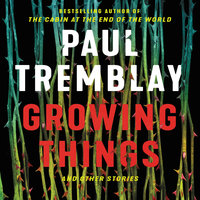 Growing Things and Other Stories - Paul Tremblay