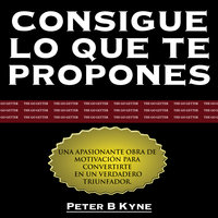 Consigue lo que te Propones [The Go-Getter] - Peter B. Kyne