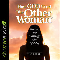 """How God Used """"the Other Woman"""": Saving Your Marriage After Infidelity - Tina Konkin"""