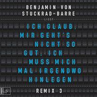 Ich glaub, mir geht's nicht so gut, ich muss mich mal irgendwo hinlegen - Remix 3 - Benjamin von Stuckrad-Barre