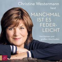 Manchmal ist es federleicht: Von kleinen und großen Abschieden - Christine Westermann