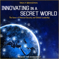 Innovating in a Secret World: The Future of National Security and Global Leadership - Tina P. Srivastava