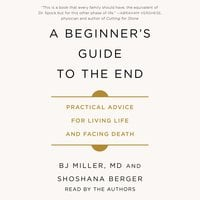 A Beginner's Guide to the End: Practical Advice for Living Life and Facing Death - BJ Miller,Shoshana Berger