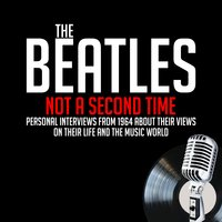 Not a Second Time - Previously Unreleased Interviews - John Lennon, Derek Taylor, Paul McCartney, Ringo Starr, George Harrison