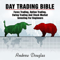 Day Trading Bible: Forex Trading, Option Trading, Swing Trading And Stock Market Investing For Beginners - Andrew Douglas