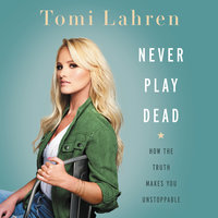 Never Play Dead: How the Truth Makes You Unstoppable - Tomi Lahren