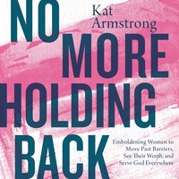 No More Holding Back: Emboldening Women to Move Past Barriers, See Their Worth and Serve God Everywhere - Kat Armstrong