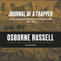 Journal of a Trapper: Nine Years in the Rocky Mountains, 1834 - 1843 - Osborne Russell