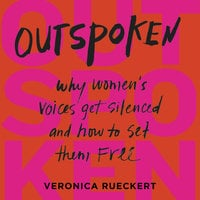 Outspoken: Why Women's Voices Get Silenced and How to Set Them Free - Veronica Rueckert