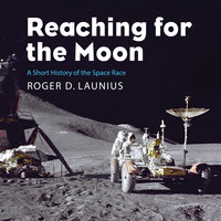 Reaching for the Moon: A Short History of the Space Race - Roger D. Launius