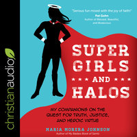 Super Girls and Halos: My Companions on the Quest for Truth, Justice and Heroic Virtue - Maria Morera Johnson