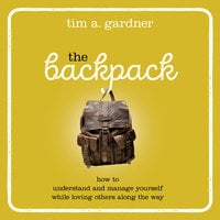The Backpack: How To Understand and Manage Yourself While Loving Others Along the Way - Tim A. Gardner